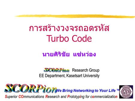 We Bring Networking to Your Life ™ S uperior CO mmunications R esearch and P rototyp i ng for c o mmercializatio n การสร้างวงจรถอดรหัส Turbo Code นายศิริชัย.