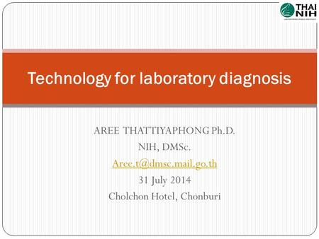 AREE THATTIYAPHONG Ph.D. NIH, DMSc. 31 July 2014 Cholchon Hotel, Chonburi Technology for laboratory diagnosis.