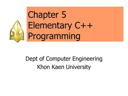 Chapter 5 Elementary C++ Programming Dept of Computer Engineering Khon Kaen University.
