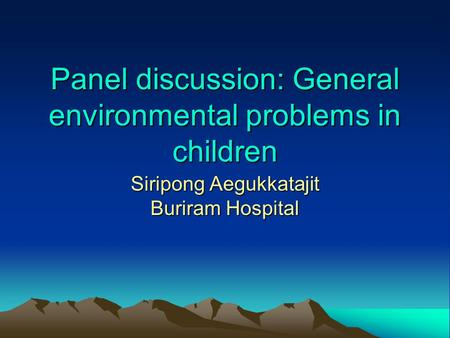 Panel discussion: General environmental problems in children Siripong Aegukkatajit Buriram Hospital.