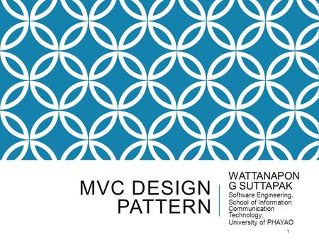 MVC DESIGN PATTERN WATTANAPON G SUTTAPAK Software Engineering, School of Information Communication Technology, University of PHAYAO 1.