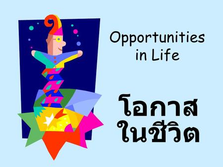 Opportunities in Life โอกาส ในชีวิต. LIFE'S FILLED WITH POSSIBILITIES THAT CHALLENGE US EACH DAY ชีวิตมีแต่เรื่อง เป็นไปได้ ที่ท้าทายเรา อยู่ในแต่ละ วัน.