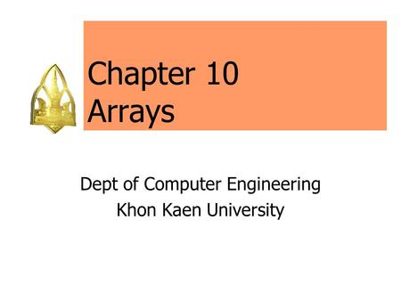 Chapter 10 Arrays Dept of Computer Engineering Khon Kaen University.