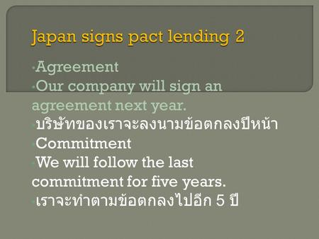 Agreement Our company will sign an agreement next year. บริษัทของเราจะลงนามข้อตกลงปีหน้า Commitment We will follow the last commitment for five years.