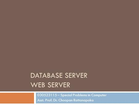 DATABASE SERVER WEB SERVER 030523115 – Special Problems in Computer Asst. Prof. Dr. Choopan Rattanapoka.