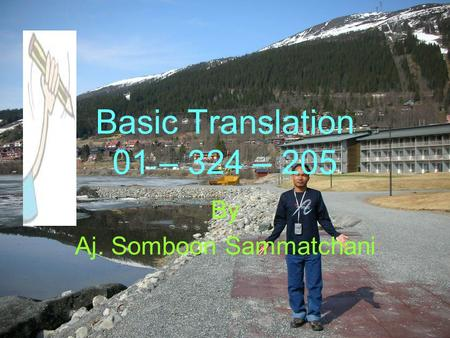 Basic Translation 01 – 324 – 205 By Aj. Somboon Sammatchani.