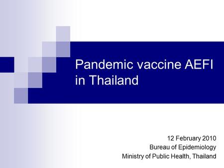 Pandemic vaccine AEFI in Thailand 12 February 2010 Bureau of Epidemiology Ministry of Public Health, Thailand.