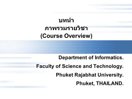 บทนำ ภาพรวมรายวิชา (Course Overview) Department of Informatics. Faculty of Science and Technology. Phuket Rajabhat University. Phuket, THAILAND.