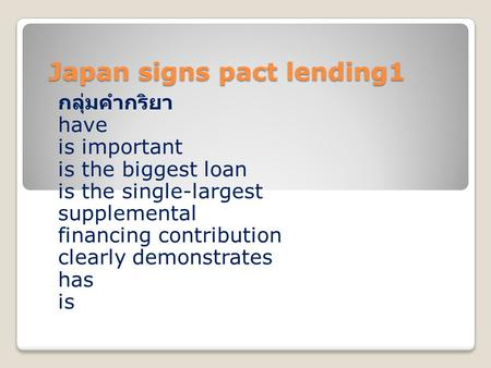 Japan signs pact lending1 กลุ่มคำกริยา have is important is the biggest loan is the single-largest supplemental financing contribution clearly demonstrates.