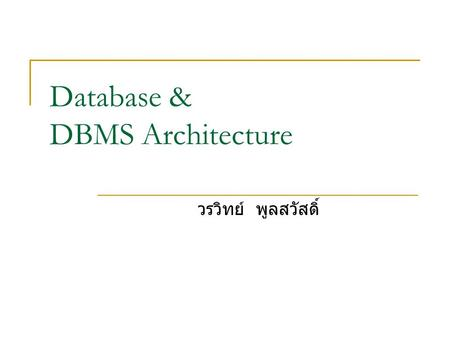 Database & DBMS Architecture วรวิทย์ พูลสวัสดิ์. 2 2 ฐานข้อมูล (Database) - Data and its relation - Databases are designed to offer an organized mechanism.