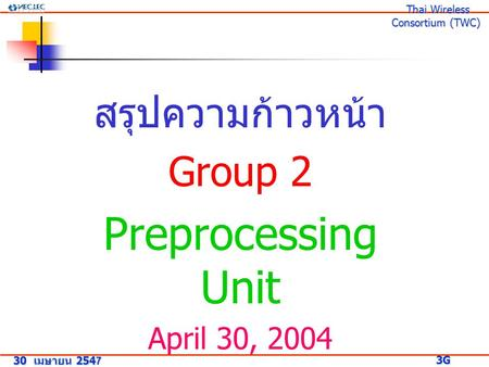 สรุปความก้าวหน้า Group 2 Preprocessing Unit April 30, 2004 30 เมษายน 2547 3G Research Project 3G Research Project Thai Wireless Consortium (TWC) Thai Wireless.