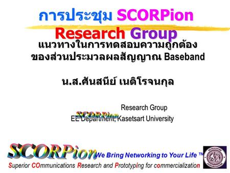 We Bring Networking to Your Life ™ S uperior CO mmunications R esearch and P rototyp i ng for c o mmercializatio n การประชุม SCORPion Research Group แนวทางในการทดสอบความถูกต้อง.