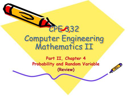 CPE 332 Computer Engineering Mathematics II Part II, Chapter 4 Probability and Random Variable (Review)
