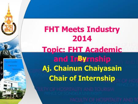 FHT Meets Industry 2014 Topic: FHT Academic and Internship By Aj. Chainun Chaiyasain Chair of Internship.