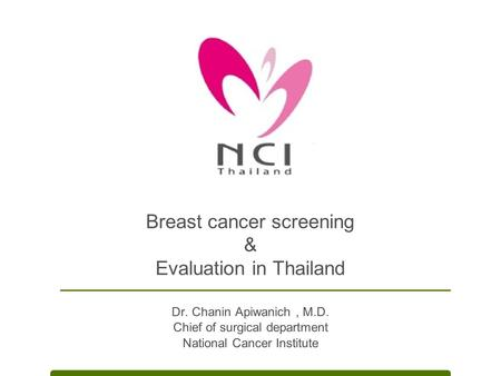 Breast cancer screening & Evaluation in Thailand Dr. Chanin Apiwanich, M.D. Chief of surgical department National Cancer Institute.