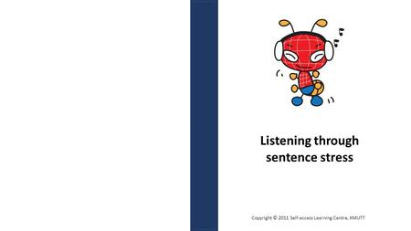 Listening through sentence stress Copyright © 2011 Self-access Learning Centre, KMUTT.