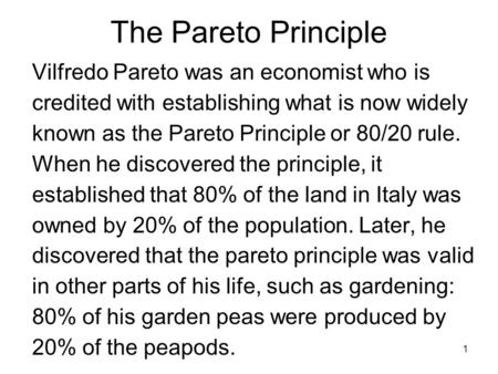 1 Vilfredo Pareto was an economist who is credited with establishing what is now widely known as the Pareto Principle or 80/20 rule. When he discovered.