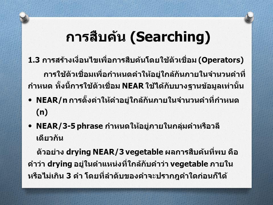 การสืบค้น (Searching) 1.3 การสร้างเงื่อนไขเพื่อการสืบค้นโดยใช้ตัวเชื่อม (Operators)  NAER/15 same sentence กำหนดให้อยู่ภายในประโยคเดียวกัน ตัวอย่าง drying NEAR/15 vegetable ผลการสืบค้นที่พบคือคำว่า drying อยู่ในตำแหน่งที่ใกล้กับคำว่า vegetable ภายในหรือไม่เกิน 15 คำ หรือประมาณการว่าทั้งสองคำต้องปรากฎภายในประโยค เดียวกัน โดยที่ลำดับของคำจะปรากฎคำใดก่อนก็ได้  NAER/50 same paragraph กำหนดให้อยู่ภายในย่อหน้าเดียวกัน ตัวอย่าง drying NEAR/50 vegetable ผลการสืบค้นที่พบ คือ คำ ว่า drying อยู่ในตำแหน่งที่ใกล้กับคำว่า vegetable ภายในหรือไม่ เกิน 50 คำ หรือประมาณการว่าทั้งสองคำต้องปรากฎภายในย่อหน้า เดียวกัน โดยที่ลำดับของคำจะปรากฎคำใดก่อนก็ได้