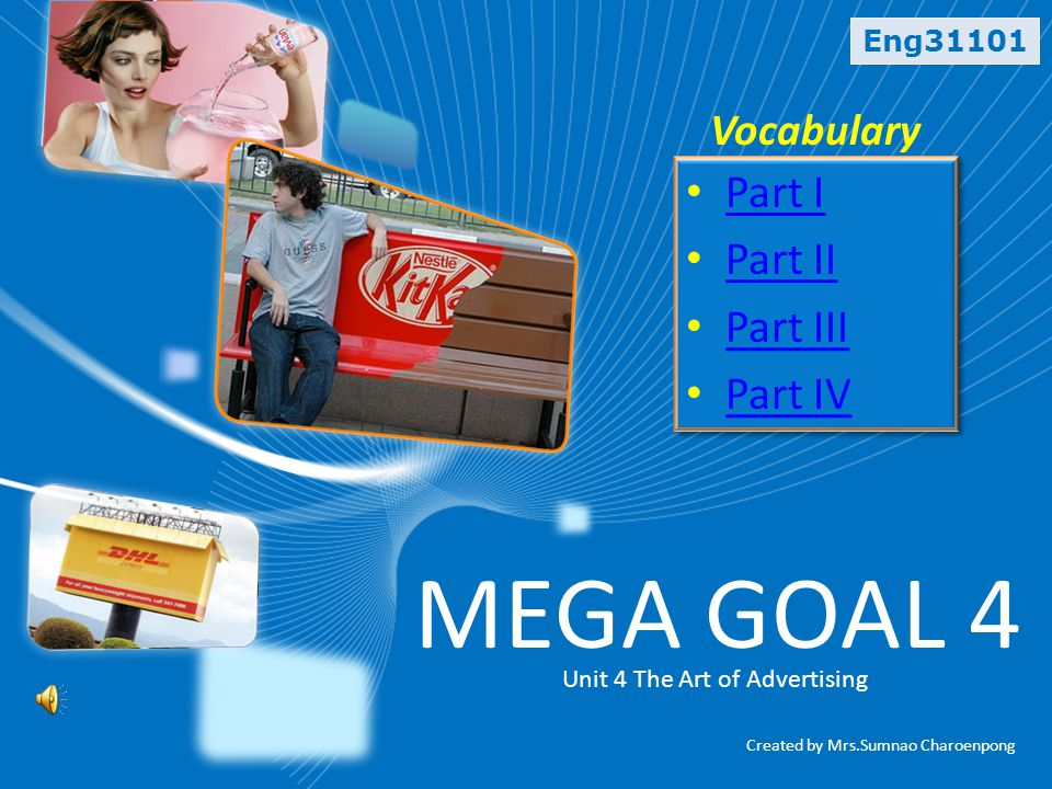 Eng31101 Vocabulary MEGA GOAL 4 Unit 4 The Art of Advertising • Part I Part I • Part II Part II • Part III Part III • Part IV Part IV • Part I Part I • Part II Part II • Part III Part III • Part IV Part IV Created by Mrs.Sumnao Charoenpong