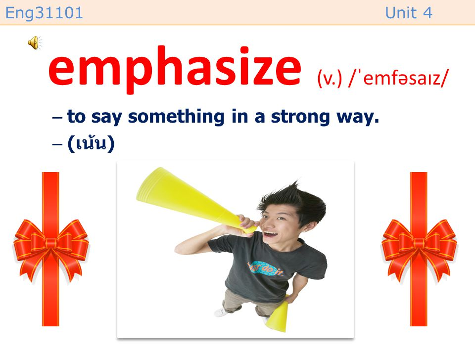 Eng31101Unit 4 emphasize (v.) /ˈemfəsaɪz/ –to say something in a strong way. –( เน้น )
