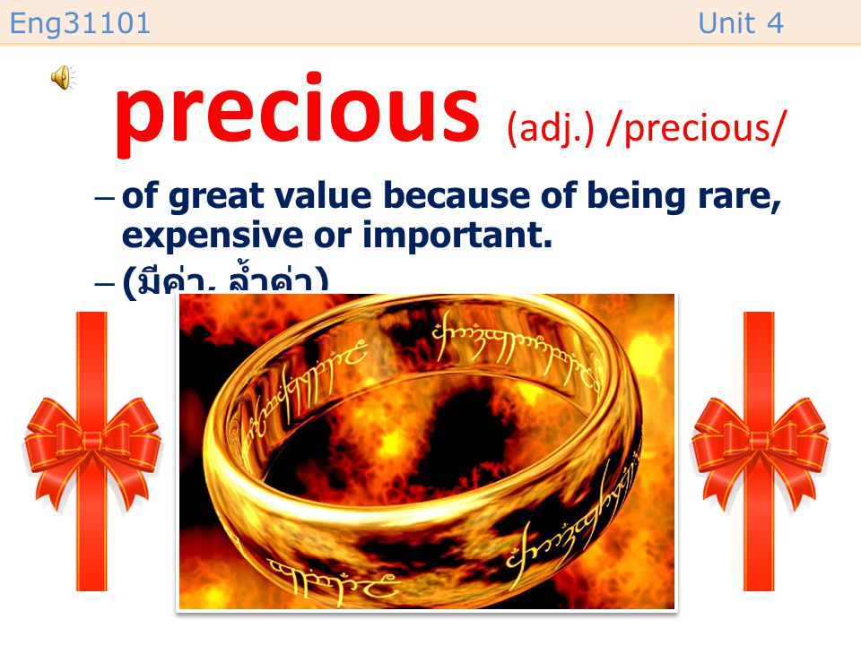 Eng31101Unit 4 precious (adj.) /precious/ –of great value because of being rare, expensive or important.