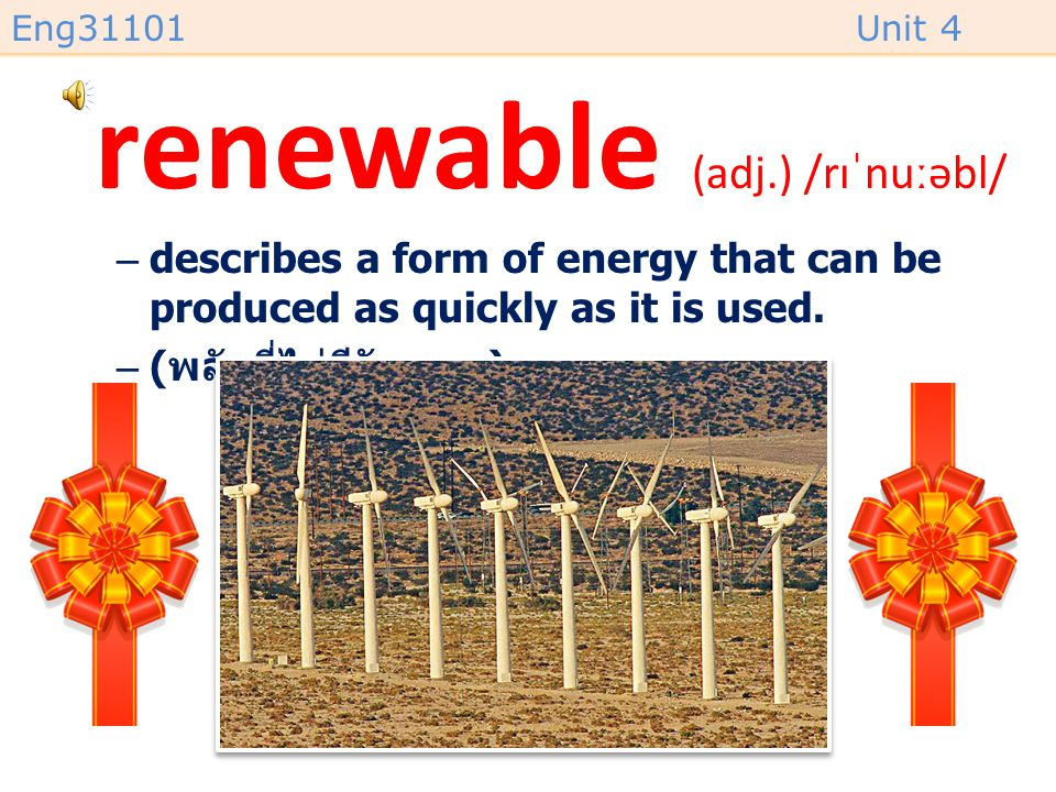 Eng31101Unit 4 renewable (adj.) /rɪˈnuːəbl/ –describes a form of energy that can be produced as quickly as it is used.
