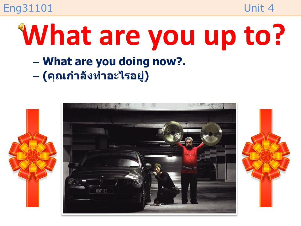 Eng31101Unit 4 What are you up to? –What are you doing now?. –( คุณกำลังทำอะไรอยู่ )