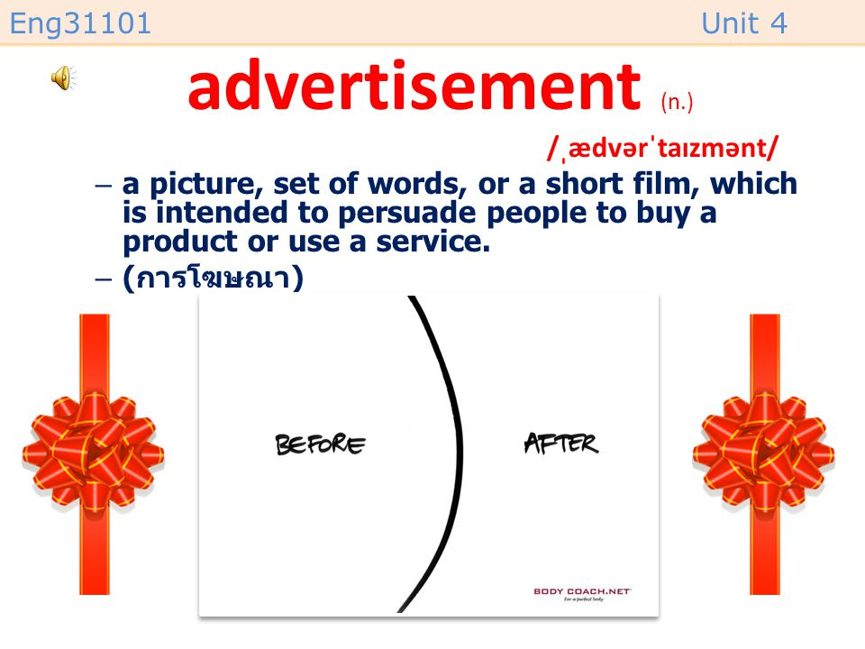 Eng31101Unit 4 advertisement (n.) /ˌædvərˈtaɪzmənt/ –a picture, set of words, or a short film, which is intended to persuade people to buy a product or use a service.