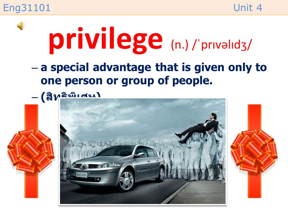 Eng31101Unit 4 privilege (n.) /ˈprɪvəlɪdʒ/ –a special advantage that is given only to one person or group of people.