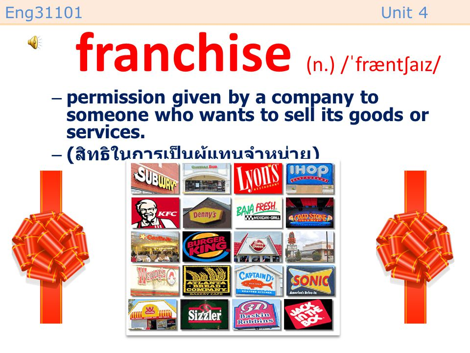 Eng31101Unit 4 franchise (n.) /ˈfræntʃaɪz/ –permission given by a company to someone who wants to sell its goods or services.