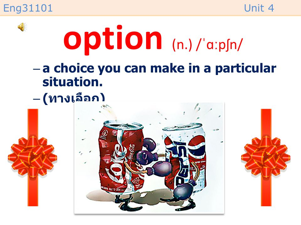 Eng31101Unit 4 option (n.) /ˈɑːpʃn/ –a choice you can make in a particular situation. –( ทางเลือก )