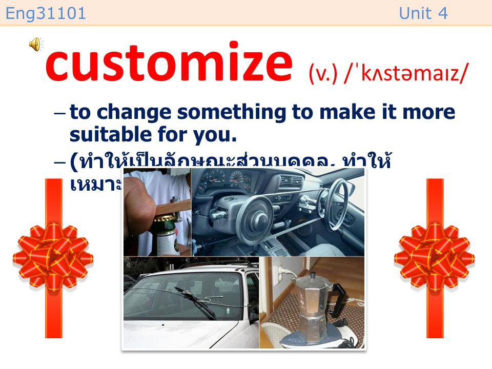 Eng31101Unit 4 customize (v.) /ˈkʌstəmaɪz/ –to change something to make it more suitable for you.