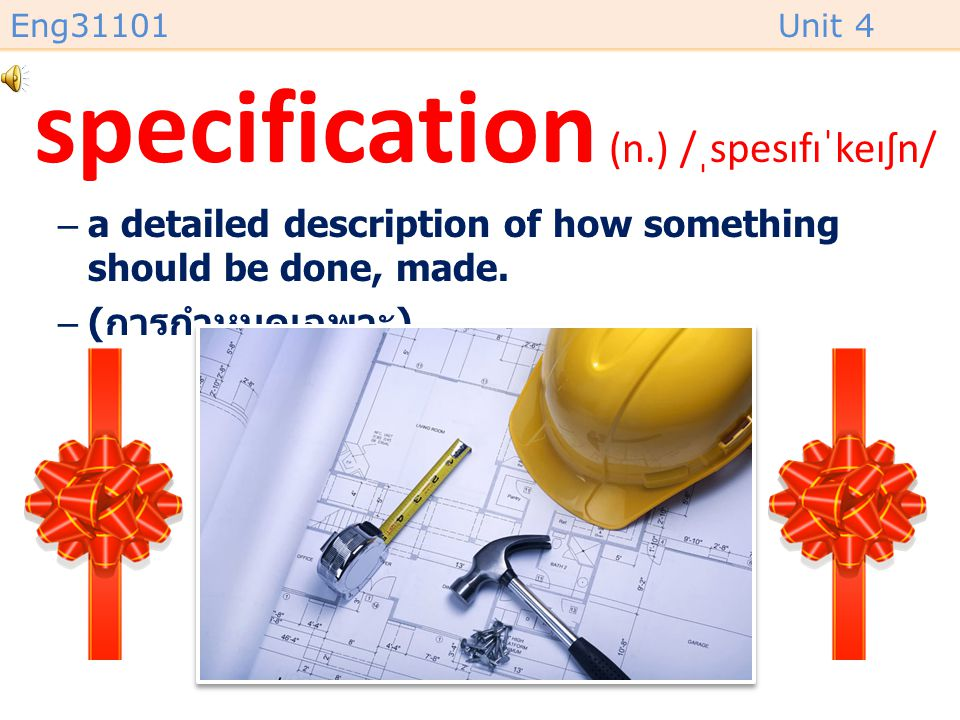 Eng31101Unit 4 specification (n.) /ˌspesɪfɪˈkeɪʃn/ –a detailed description of how something should be done, made.
