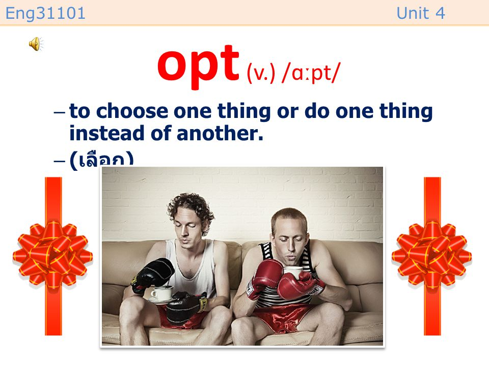 Eng31101Unit 4 opt (v.) /ɑːpt/ –to choose one thing or do one thing instead of another. –( เลือก )