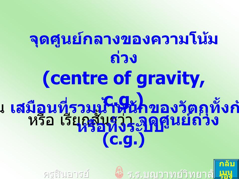 ตามปกติแล้ว จุดศูนย์ถ่วง จะอยู่ที่เดียวกับ จุดศูนย์กลางมวล คำถาม : จงอธิบายว่า จุดศูนย์ถ่วง ( c.g.