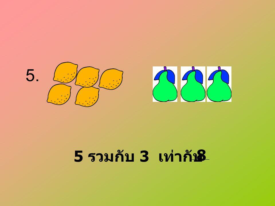 5. 5 รวมกับ 3 เท่ากับ 8