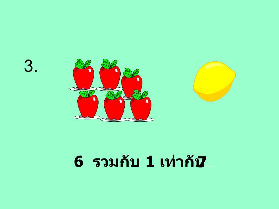 3. 6 รวมกับ 1 เท่ากับ 7