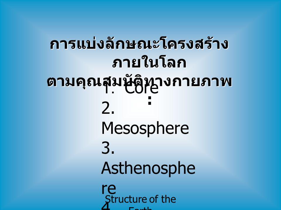Structure of the Earth Core Core ( แบ่งตามคุณสมบัติทาง กายภาพ ) แบ่งออกเป็น 2 ส่วน Outer core มีอุณหภูมิ สูงสุด ~ 4,000 o C มีคุณสมบัติเป็น ของเหลว ไหล ได้ ** สนามแม่เหล็กโลก เกี่ยวข้องกับการไหล ของ outer core รอบ inner core Inner core มีอุณหภูมิ สูงสุด ~ 4,800 o C มีคุณสมบัติ เป็น ของแข็ง