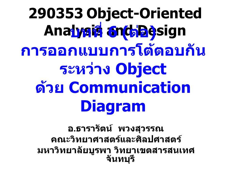 Communication Diagram แสดง interaction ที่เกิดขึ้นระหว่าง object แสดงให้เห็นถึงการทำงานร่วมกัน โดยการรับและ ส่ง message ระหว่างกัน –Link จะเป็นการแสดงความร่วมมือระหว่างกัน – เน้นไปที่พื้นที่การทำงานแทนที่จะเป็นเรื่อง ของเวลา Communication เป็นการกำหนดวิธีของการ แยกหมวดหมู่ –Use case หรือ Operation จะถูกทำให้เข้าใจ ได้โดยกลุ่มของ classes –Association ที่ใช้กำหนดบทบาทและใช้งาน เฉพาะอย่าง –Communication จะถูกกำหนดการ interaction