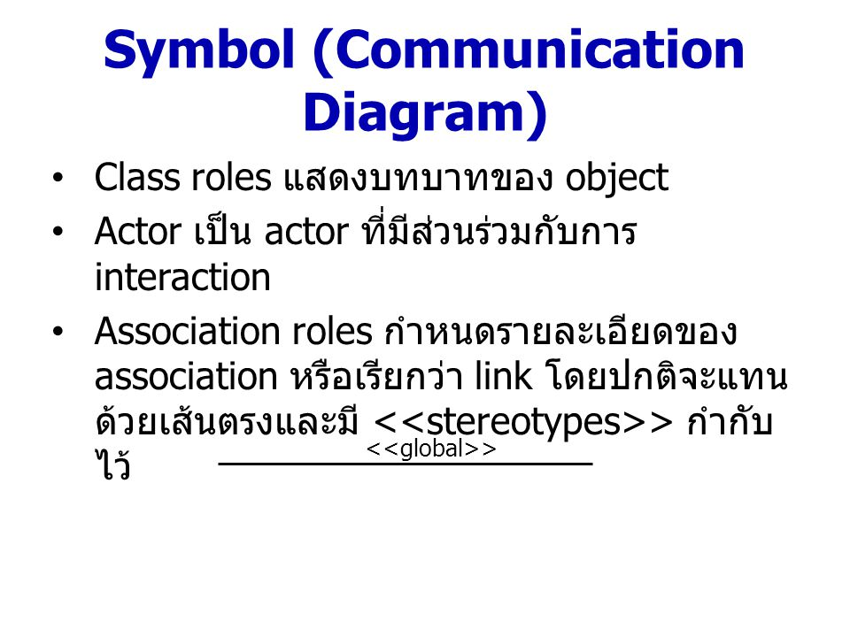 Symbol (Communication Diagram) message จะแทนด้วยลูกศรและ label กำกับไว้ ที่ link – แสดงทิศทางการรับและส่ง message ไปยัง object ต่างๆ – ชื่อและพารามิเตอร์จะกำกับในลูกศร – ใส่ตัวเลขเพื่อแสดงค่าลำดับการทำงาน