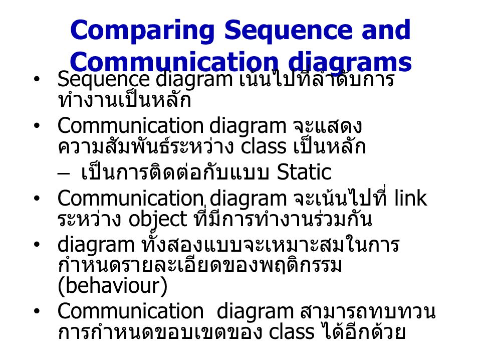 Comparing Sequence and Communication diagrams Sequence diagram แสดงให้เห็นถึง object ที่ เกี่ยวข้องกับการ interaction โดยเฉพาะอย่าง ยิ่งในช่วงเวลาหนึ่ง แต่ไม่ได้แสดง ความสัมพันธ์ระหว่าง object Communication และ Sequence diagram เป็นทางเลือกในการนำเสนอ interaction ระหว่าง object ในระบบ – แสดงให้เห็นถึงลำดับของ message ที่มีการ ทำงานเกิดขึ้น – แสดงรายละเอียดของ object, link และ message