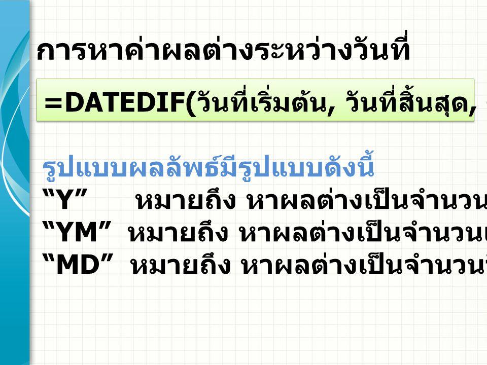 สูตรที่ใช้ หาจำนวนปี =DATEDIF(A3,TODAY(), Y ) หาเศษเดือน =DATEDIF(A3,TODAY(), YM ) หาเศษวัน =DATEDIF(A3,TODAY()+1, MD ) = จำนวนปี & ปี & เศษเดือน & เดือน & เศษวัน & วัน