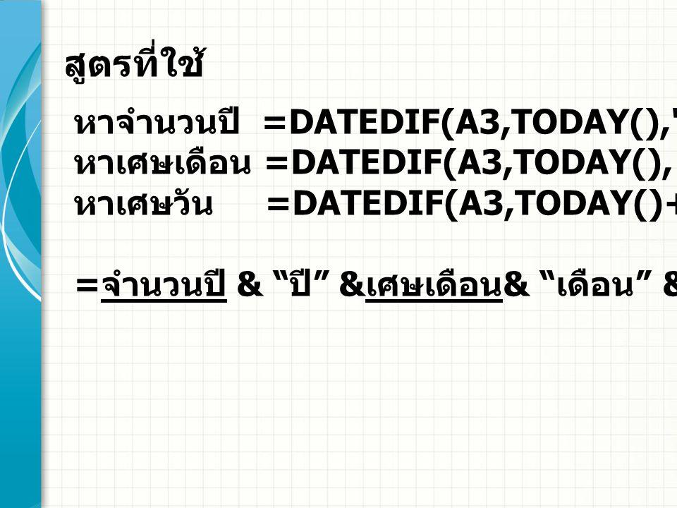 =DATEDIF(A3,TODAY(), Y )& ปี & DATEDIF(A3,TODAY(), YM )& เดือน & DATEDIF(A3,TODAY()+1, MD ) & วัน จะได้สูตรที่ใช้ ดังนี้
