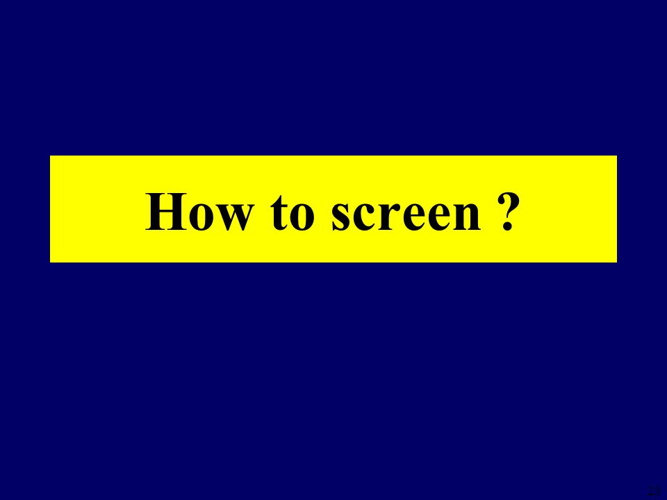 23 How to screen ?