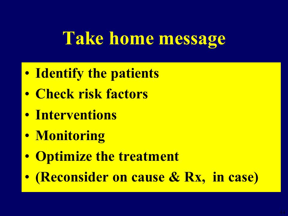 44 Take home message Identify the patients Check risk factors Interventions Monitoring Optimize the treatment (Reconsider on cause & Rx, in case)