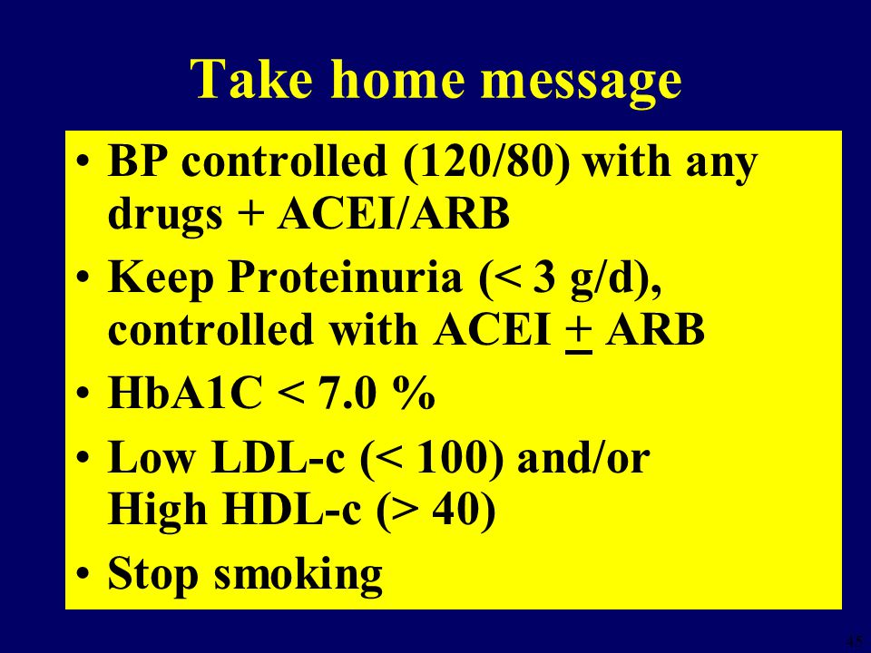 45 Take home message BP controlled (120/80) with any drugs + ACEI/ARB Keep Proteinuria (< 3 g/d), controlled with ACEI + ARB HbA1C < 7.0 % Low LDL-c ( 40) Stop smoking