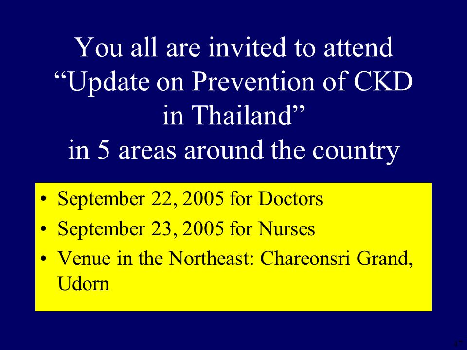 47 You all are invited to attend Update on Prevention of CKD in Thailand in 5 areas around the country September 22, 2005 for Doctors September 23, 2005 for Nurses Venue in the Northeast: Chareonsri Grand, Udorn