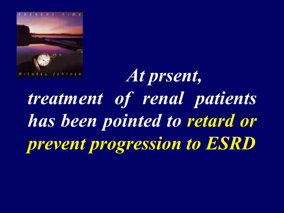 9 At prsent, treatment of renal patients has been pointed to retard or prevent progression to ESRD