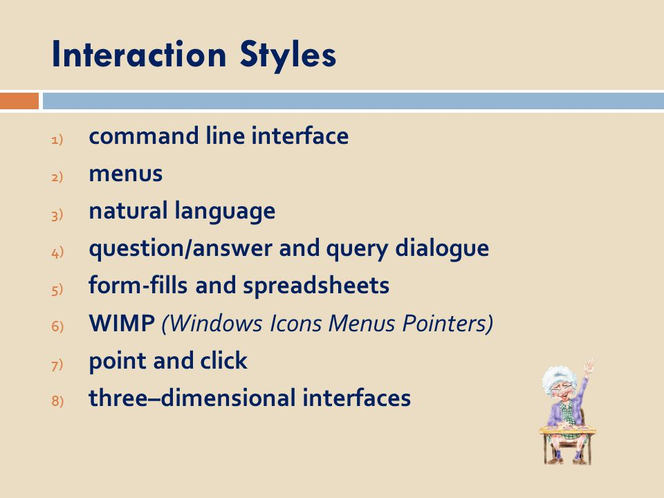 Command line interface  Way of expressing instructions to the computer directly  function keys, single characters, short abbreviations, whole words, or a combination  suitable for repetitive tasks  better for expert users than novices  offers direct access to system functionality  command names/abbreviations should be meaningful Typical example : the Unix system