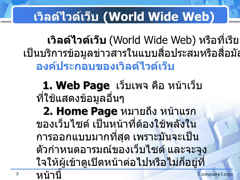 Company Logo 4 เว็บบราวเซอร์ (Web Browser) เอกสารข้อมูล HTML เว็บเพจแต่ละหน้า โปรแ กรม Inter net Explo rer เว็บ เบราว์เซอร์ (Web Browser) คือ โปรแกรมที่ใช้สำหรับเปิดเว็บเพจ หรือ รับส่งข้อมูลตามที่เครื่องลูกข่ายร้องขอ เมื่อ เราเปิดเข้าสู่อินเทอร์เน็ต เบราว์เซอร์จะดึง ขอมูลที่ร้องขอมาจาก เว็บเซิร์ฟเวอร์ (Web Server) เพื่อโอนข้อมูลมา แสดงผลยังเครื่องของเรา